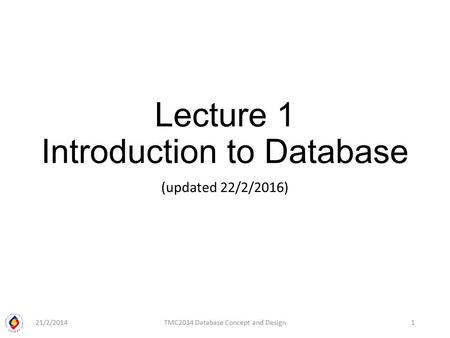 Lecture 1 Introduction to Database (updated 22/2/2016) 21/2/2014TMC2034 Database Concept and Design1.