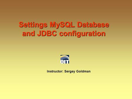 Settings MySQL Database and JDBC configuration Instructor: Sergey Goldman.