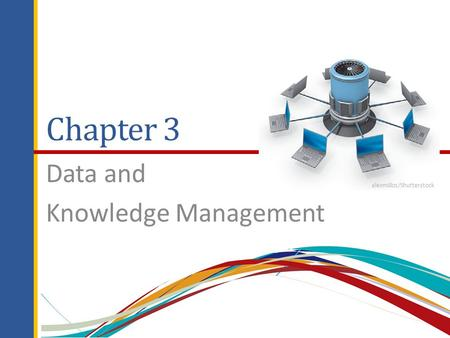 Chapter 3 Data and Knowledge Management alexmillos/Shutterstock.