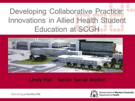Developing Collaborative Practice: Innovations in Allied Health Student Education at SCGH Lindy Hall - Senior Social Worker Delivering a Healthy WA.