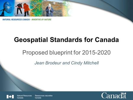 1 Geospatial Standards for Canada Proposed blueprint for 2015-2020 Jean Brodeur and Cindy Mitchell.