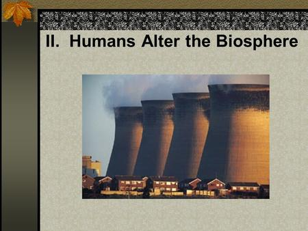 II. Humans Alter the Biosphere. A. Land and Water Pollution 1) Agriculture (man-made monocultures) that must be maintained by a high energy input in fertilizers,