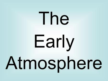 The Early Atmosphere. Where did our atmosphere come from? Earth was formed around 4600 million years ago. We don't know exactly, but the atmosphere was.