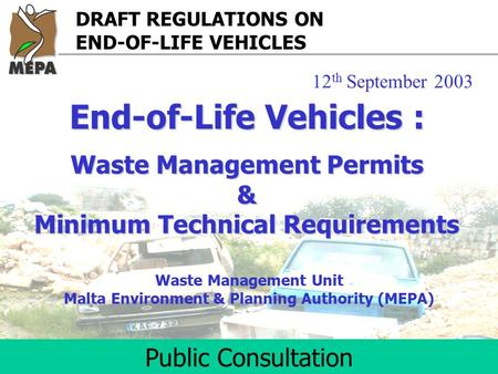 DRAFT REGULATIONS ON END-OF-LIFE VEHICLES Public Consultation Waste Management Unit Malta Environment & Planning Authority (MEPA) End-of-Life Vehicles.