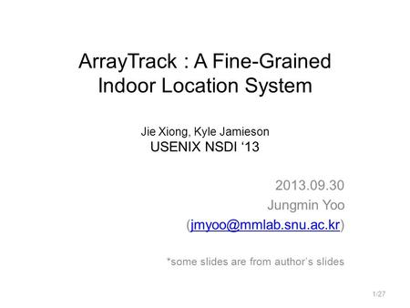 ArrayTrack : A Fine-Grained Indoor Location System Jie Xiong, Kyle Jamieson USENIX NSDI '13 2013.09.30 Jungmin Yoo