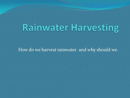 How do we harvest rainwater and why should we.. Why Harvest Rainwater? Decrease the volume of potable water used for irrigation. Recharge the groundwater.