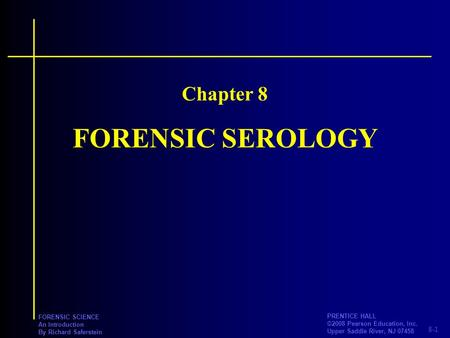 8-1 PRENTICE HALL ©2008 Pearson Education, Inc. Upper Saddle River, NJ 07458 FORENSIC SCIENCE An Introduction By Richard Saferstein FORENSIC SEROLOGY Chapter.