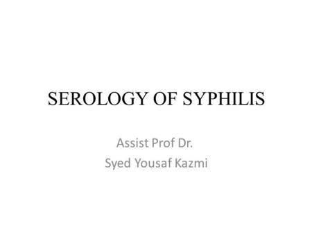 SEROLOGY OF SYPHILIS Assist Prof Dr. Syed Yousaf Kazmi.