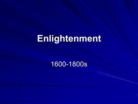 Enlightenment 1600-1800s. What does it mean to be Enlightened?