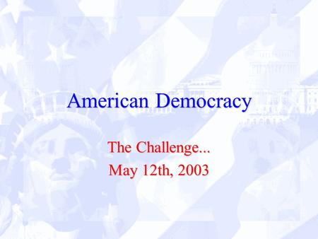American Democracy The Challenge... May 12th, 2003.