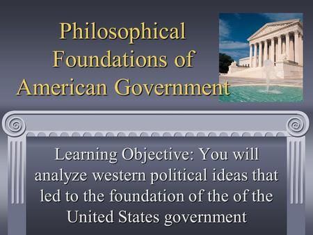 Philosophical Foundations of American Government Learning Objective: You will analyze western political ideas that led to the foundation of the of the.