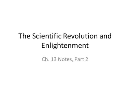 The Scientific Revolution and Enlightenment Ch. 13 Notes, Part 2.