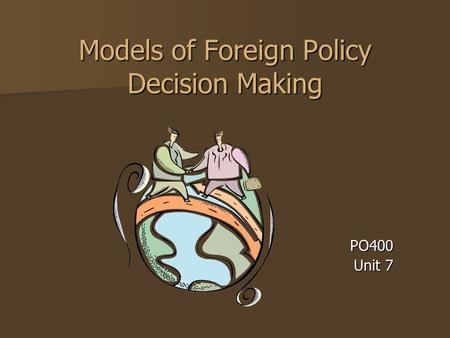 Models of Foreign Policy Decision Making PO400 Unit 7.