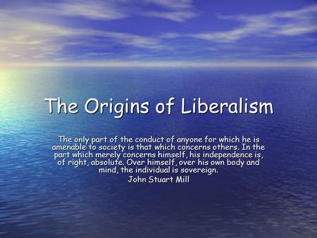The Origins of Liberalism The only part of the conduct of anyone for which he is amenable to society is that which concerns others. In the part which merely.