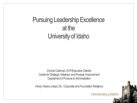 Pursuing Leadership Excellence at the University of Idaho Mychal Coleman, AVP/Executive Director Center for Strategic Initiatives and Process Improvement.