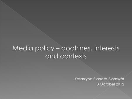Media policy – doctrines, interests and contexts Katarzyna Planeta-Björnskär 3 October 2012.