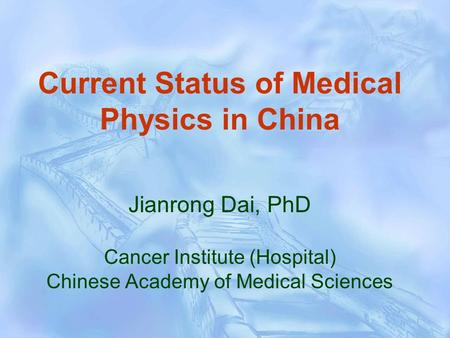 Current Status of Medical Physics in China Jianrong Dai, PhD Cancer Institute (Hospital) Chinese Academy of Medical Sciences.
