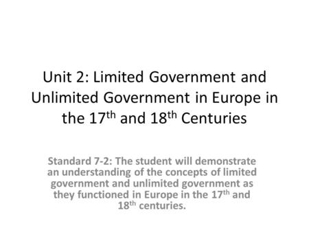 Unit 2: Limited Government and Unlimited Government in Europe in the 17 th and 18 th Centuries Standard 7-2: The student will demonstrate an understanding.