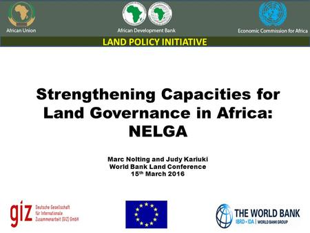 1 1 Strengthening Capacities for Land Governance in Africa: NELGA Marc Nolting and Judy Kariuki World Bank Land Conference 15 th March 2016 LAND POLICY.