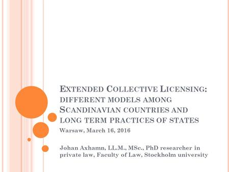 E XTENDED C OLLECTIVE L ICENSING : DIFFERENT MODELS AMONG S CANDINAVIAN COUNTRIES AND LONG TERM PRACTICES OF STATES Warsaw, March 16, 2016 Johan Axhamn,