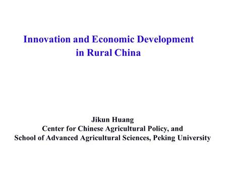 Innovation and Economic Development in Rural China Jikun Huang Center for Chinese Agricultural Policy, and School of Advanced Agricultural Sciences, Peking.