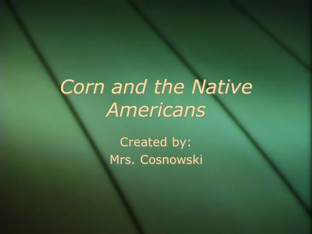 Corn and the Native Americans Created by: Mrs. Cosnowski Created by: Mrs. Cosnowski.