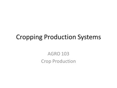 Cropping Production Systems AGRO 103 Crop Production.
