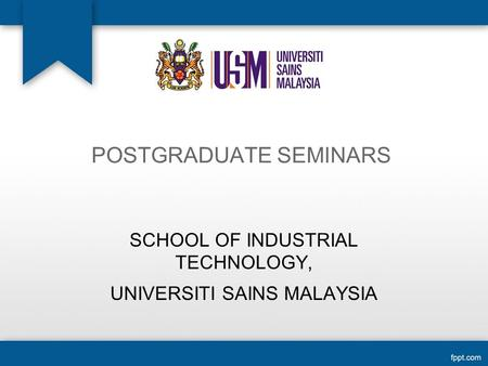 POSTGRADUATE SEMINARS SCHOOL OF INDUSTRIAL TECHNOLOGY, UNIVERSITI SAINS MALAYSIA.