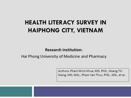 HEALTH LITERACY SURVEY IN HAIPHONG CITY, VIETNAM Research institution: Hai Phong University of Medicine and Pharmacy Authors: Pham Minh Khue, MD, PhD.,