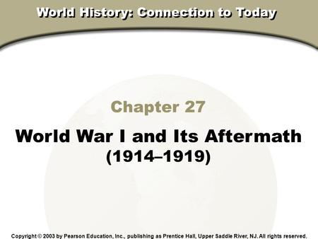 Chapter 27, Section Chapter 27 World War I and Its Aftermath (1914–1919) Copyright © 2003 by Pearson Education, Inc., publishing as Prentice Hall, Upper.
