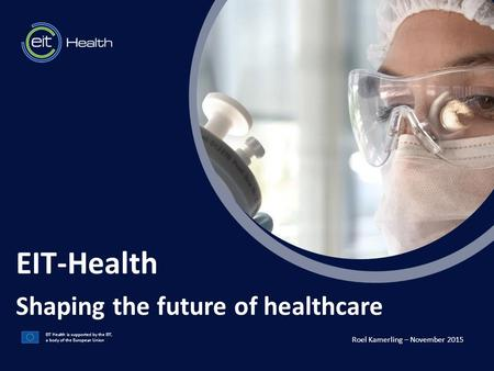 T EIT Health is supported by the EIT, a body of the European Union EIT-Health Shaping the future of healthcare Roel Kamerling – November 2015.