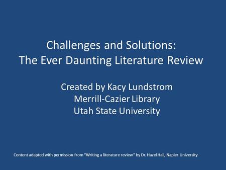 Challenges and Solutions: The Ever Daunting Literature Review Created by Kacy Lundstrom Merrill-Cazier Library Utah State University Content adapted with.
