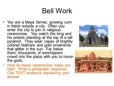 Bell Work You are a Maya farmer, growing corn in fields outside a city. Often you enter the city to join in religious ceremonies. You watch the king and.