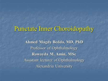 Punctate Inner Choroidopathy Ahmed Magdy Bedda, MD, PhD Professor of Ophthalmology Rowayda M. Amin, MSc Assistant lecturer of Ophthalmology Alexandria.