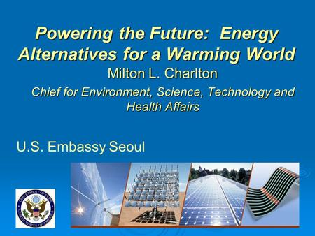 Powering the Future: <strong>Energy</strong> Alternatives for a Warming World Milton L. Charlton Chief for Environment, Science, Technology and Health Affairs U.S. Embassy.
