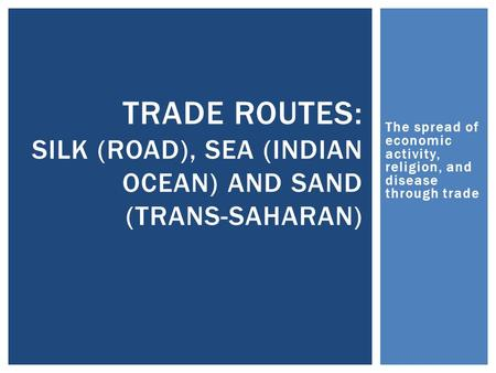 The spread of economic activity, religion, and disease through trade TRADE ROUTES: SILK (ROAD), SEA (INDIAN OCEAN) AND SAND (TRANS-SAHARAN)