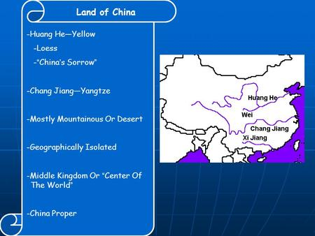 "Land of China -Huang He—Yellow -Loess - "" China ' s Sorrow "" -Chang Jiang—Yangtze -Mostly Mountainous Or Desert -Geographically Isolated -Middle Kingdom."