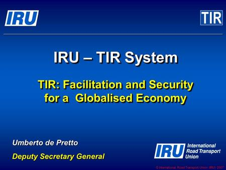 © International Road Transport Union (IRU) 2007 IRU – TIR System Umberto de Pretto Deputy Secretary General TIR: Facilitation and Security for a Globalised.