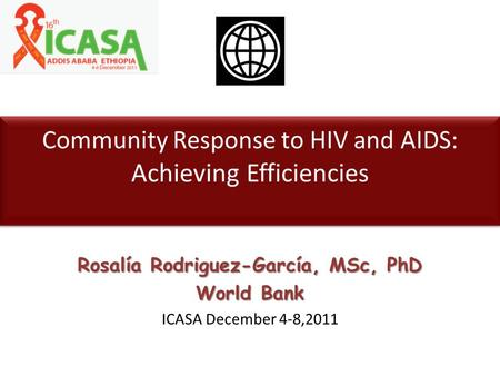 Community Response to HIV and AIDS: Achieving Efficiencies Rosalía Rodriguez-García, MSc, PhD World Bank ICASA December 4-8,2011.