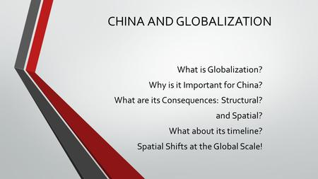 CHINA AND GLOBALIZATION What is Globalization? Why is it Important for China? What are its Consequences: Structural? and Spatial? What about its timeline?