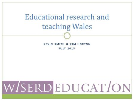 KEVIN SMITH & KIM HORTON JULY 2015 Educational research and teaching Wales.