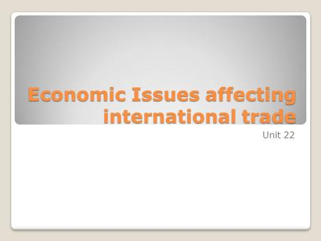 Economic Issues affecting international trade Unit 22.