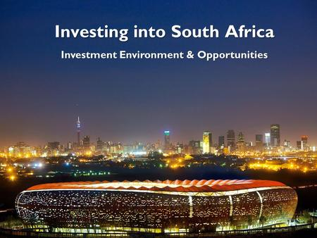 Investing into South Africa Investment Environment & Opportunities 1.