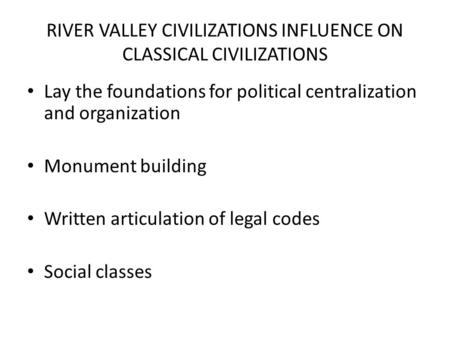 RIVER VALLEY CIVILIZATIONS INFLUENCE ON CLASSICAL CIVILIZATIONS Lay the foundations for political centralization and organization Monument building Written.