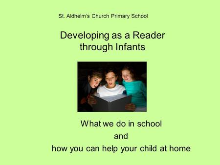 Developing as a Reader through Infants What we do in school and how you can help your child at home St. Aldhelm's Church Primary School.