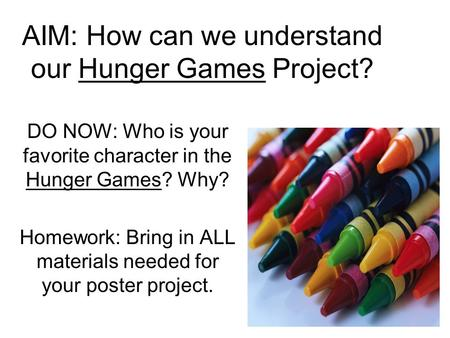 AIM: How can we understand our Hunger Games Project? DO NOW: Who is your favorite character in the Hunger Games? Why? Homework: Bring in ALL materials.