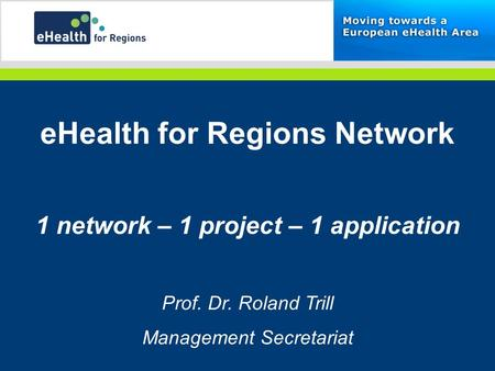 EHealth for Regions Network 1 network – 1 project – 1 application Prof. Dr. Roland Trill Management Secretariat.
