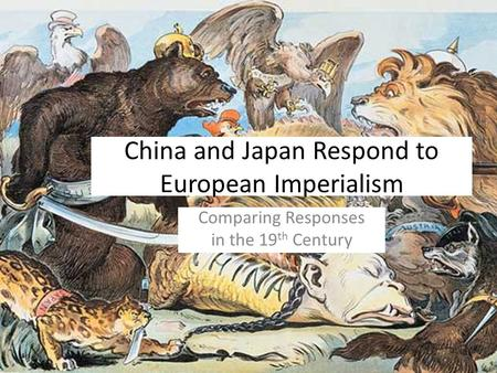 China and Japan Respond to European Imperialism Comparing Responses in the 19 th Century.