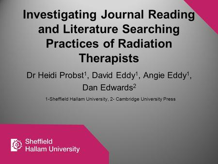 Investigating Journal Reading and Literature Searching Practices of Radiation Therapists Dr Heidi Probst 1, David Eddy 1, Angie Eddy 1, Dan Edwards 2 1-Sheffield.