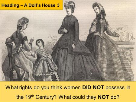 Heading – A Doll's House 3 What rights do you think women DID NOT possess in the 19 th Century? What could they NOT do?
